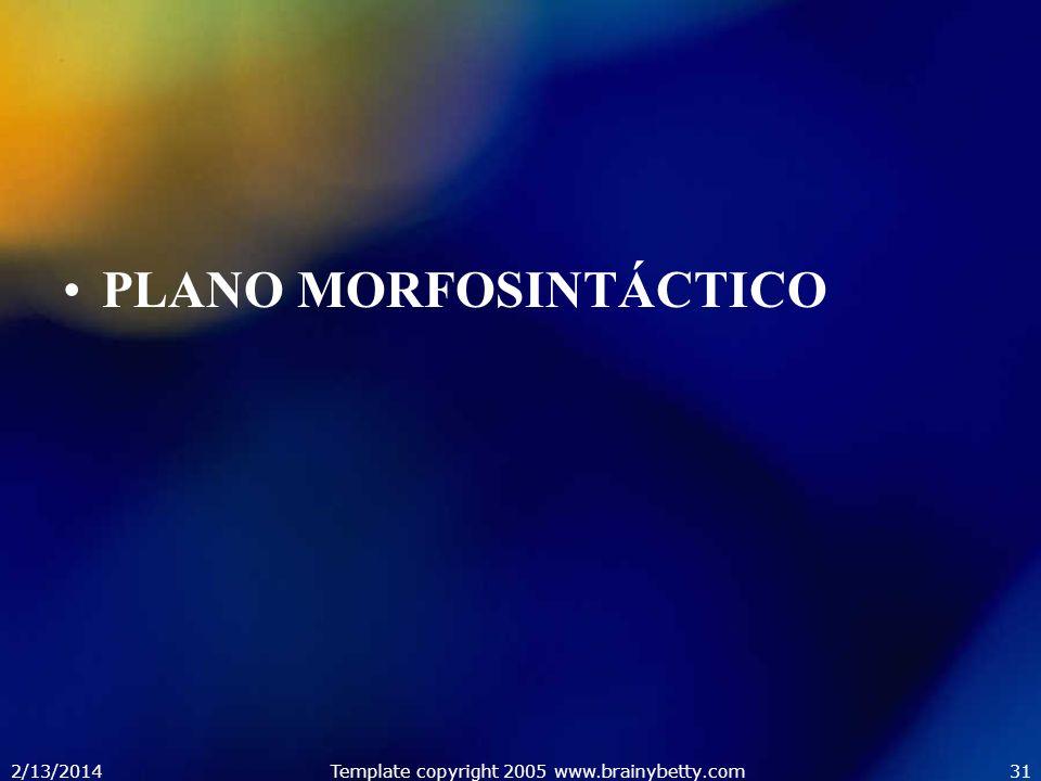 2/13/2014Template copyright 2005 www.brainybetty.com31 PLANO MORFOSINTÁCTICO