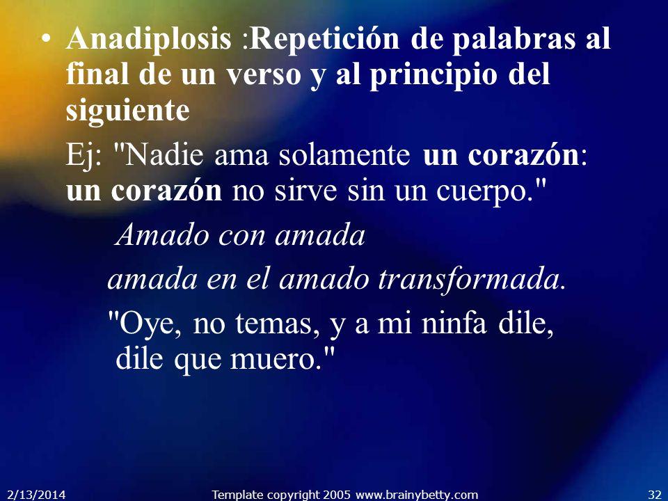 2/13/2014Template copyright 2005 www.brainybetty.com32 Anadiplosis :Repetición de palabras al final de un verso y al principio del siguiente Ej: