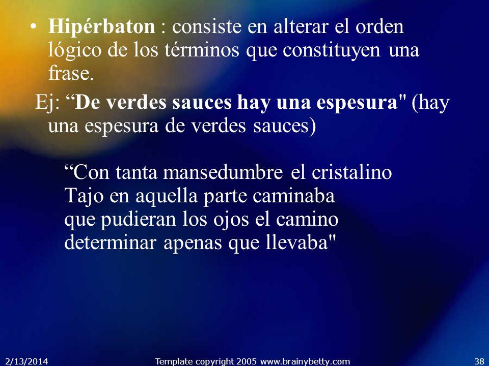2/13/2014Template copyright 2005 www.brainybetty.com38 Hipérbaton : consiste en alterar el orden lógico de los términos que constituyen una frase. Ej: