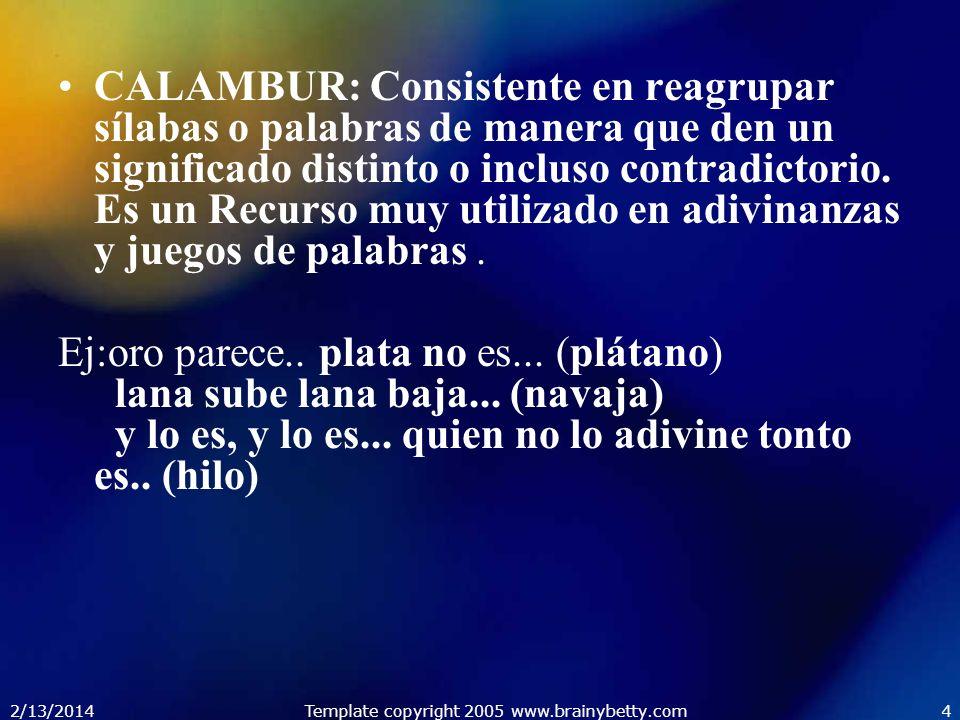 2/13/2014Template copyright 2005 www.brainybetty.com4 CALAMBUR: Consistente en reagrupar sílabas o palabras de manera que den un significado distinto