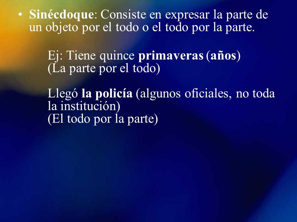 Sinécdoque: Consiste en expresar la parte de un objeto por el todo o el todo por la parte. Ej: Tiene quince primaveras (años) (La parte por el todo) L