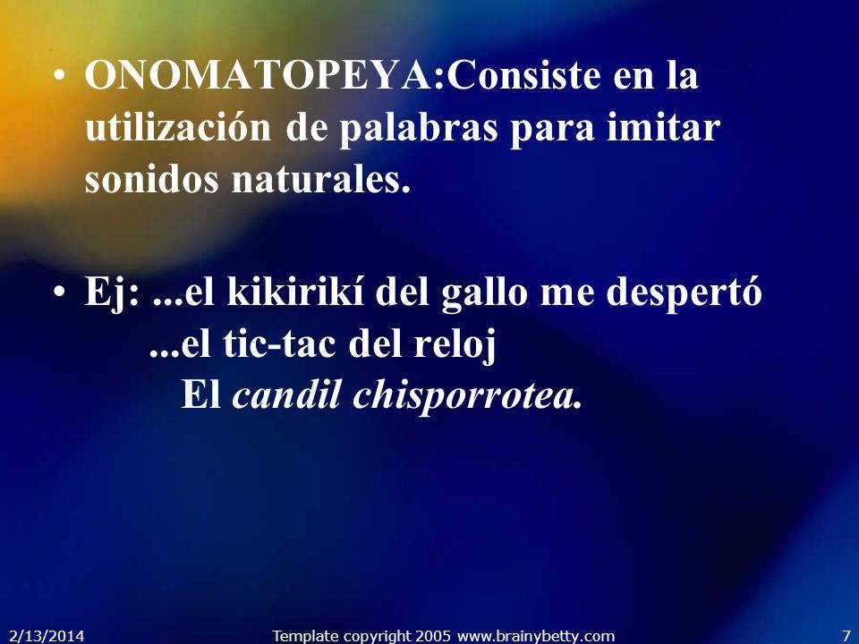 2/13/2014Template copyright 2005 www.brainybetty.com7 ONOMATOPEYA:Consiste en la utilización de palabras para imitar sonidos naturales. Ej:...el kikir