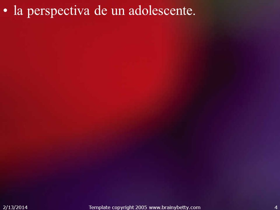 la perspectiva de un adolescente. 2/13/2014Template copyright 2005 www.brainybetty.com4