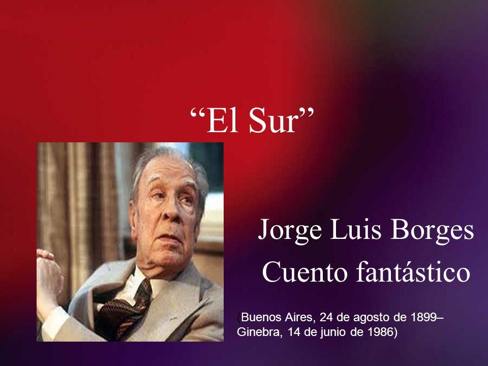 El Sur Jorge Luis Borges Cuento fantástico (Buenos Aires, 24 de agosto de 1899– Ginebra, 14 de junio de 1986)
