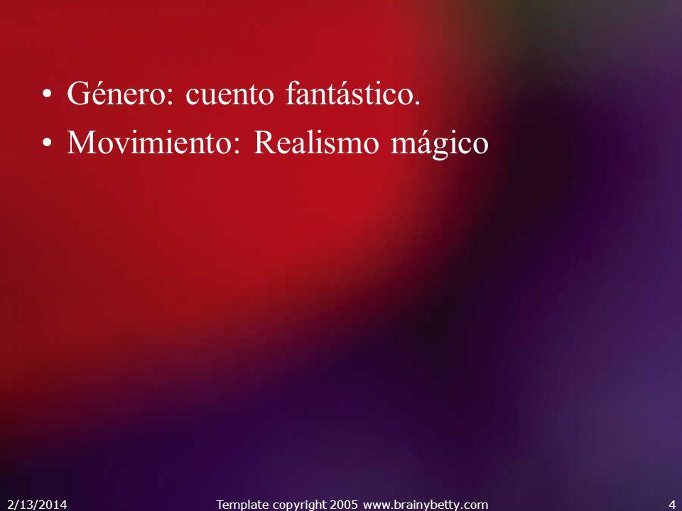 Género: cuento fantástico. Movimiento: Realismo mágico 2/13/2014Template copyright 2005 www.brainybetty.com4