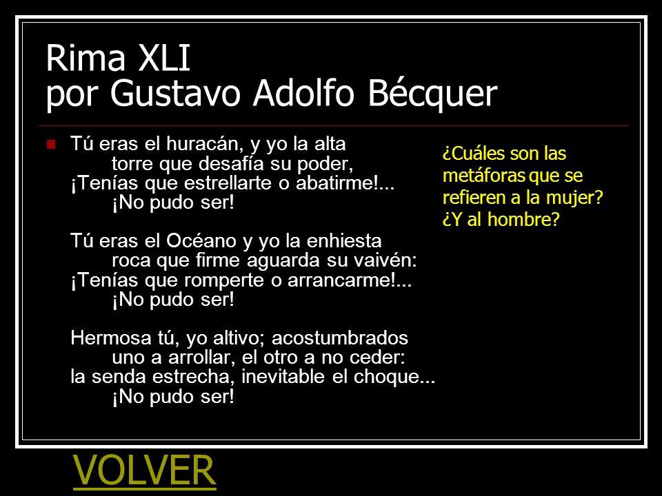 Rima XLI por Gustavo Adolfo Bécquer Tú eras el huracán, y yo la alta torre que desafía su poder, ¡Tenías que estrellarte o abatirme!... ¡No pudo ser!