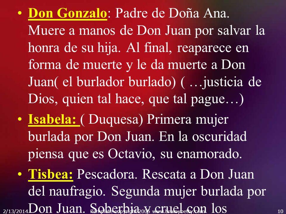 Don Gonzalo: Padre de Doña Ana. Muere a manos de Don Juan por salvar la honra de su hija. Al final, reaparece en forma de muerte y le da muerte a Don