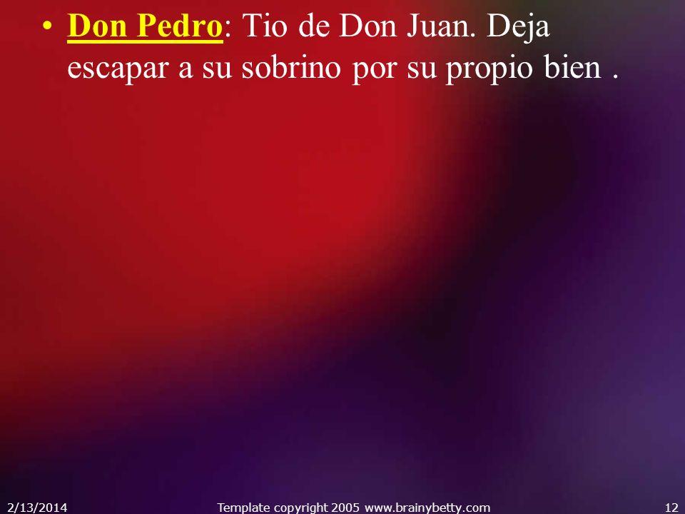Don Pedro: Tio de Don Juan. Deja escapar a su sobrino por su propio bien. 2/13/2014Template copyright 2005 www.brainybetty.com12