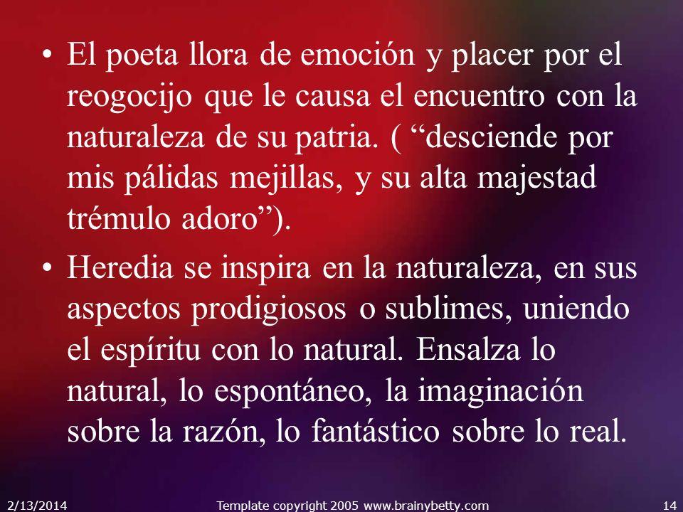 2/13/2014Template copyright 2005 www.brainybetty.com14 El poeta llora de emoción y placer por el reogocijo que le causa el encuentro con la naturaleza de su patria.