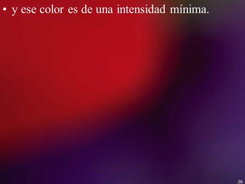 y ese color es de una intensidad mínima. 26