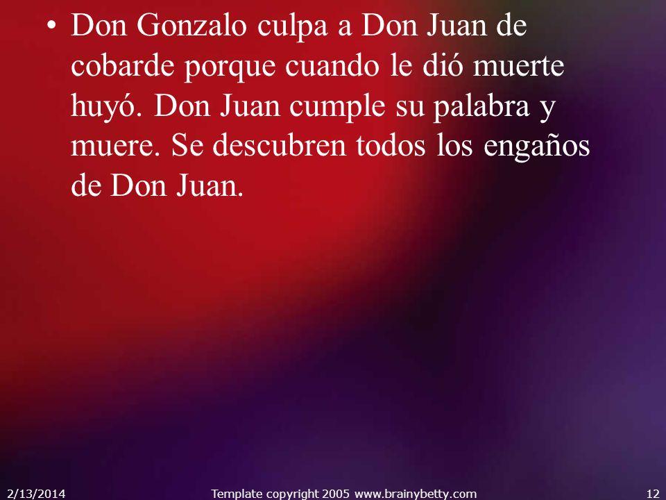 Don Gonzalo culpa a Don Juan de cobarde porque cuando le dió muerte huyó. Don Juan cumple su palabra y muere. Se descubren todos los engaños de Don Ju