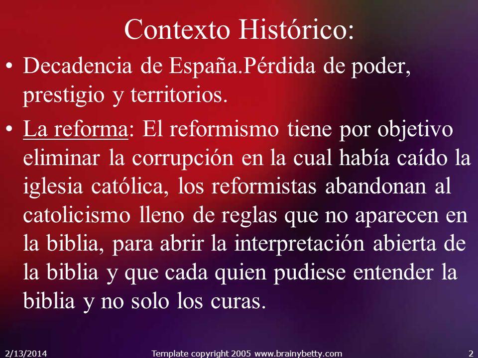 2/13/2014Template copyright 2005 www.brainybetty.com2 Contexto Histórico: Decadencia de España.Pérdida de poder, prestigio y territorios. La reforma: