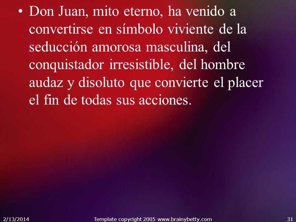 Don Juan, mito eterno, ha venido a convertirse en símbolo viviente de la seducción amorosa masculina, del conquistador irresistible, del hombre audaz y disoluto que convierte el placer el fin de todas sus acciones.