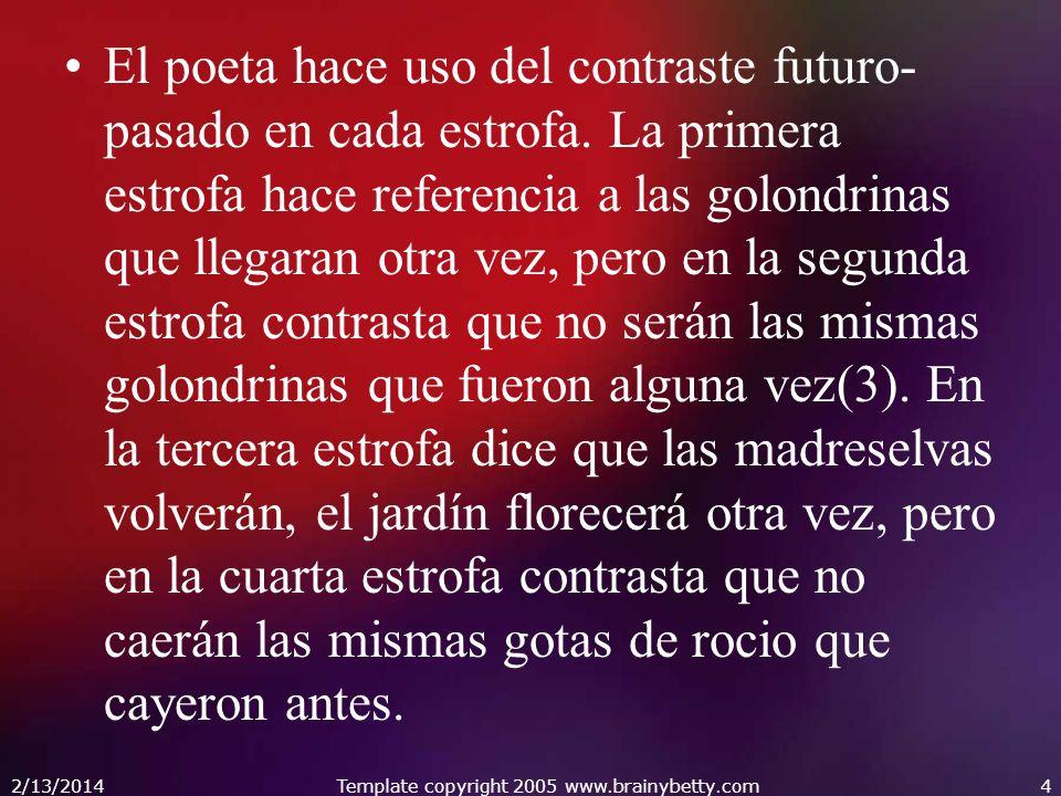 El poeta hace uso del contraste futuro- pasado en cada estrofa. La primera estrofa hace referencia a las golondrinas que llegaran otra vez, pero en la