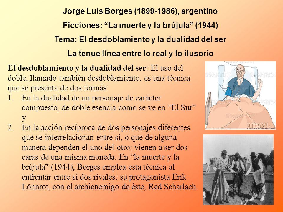 Jorge Luis Borges (1899-1986), argentino Ficciones: La muerte y la brújula (1944) Tema: El desdoblamiento y la dualidad del ser La tenue línea entre l