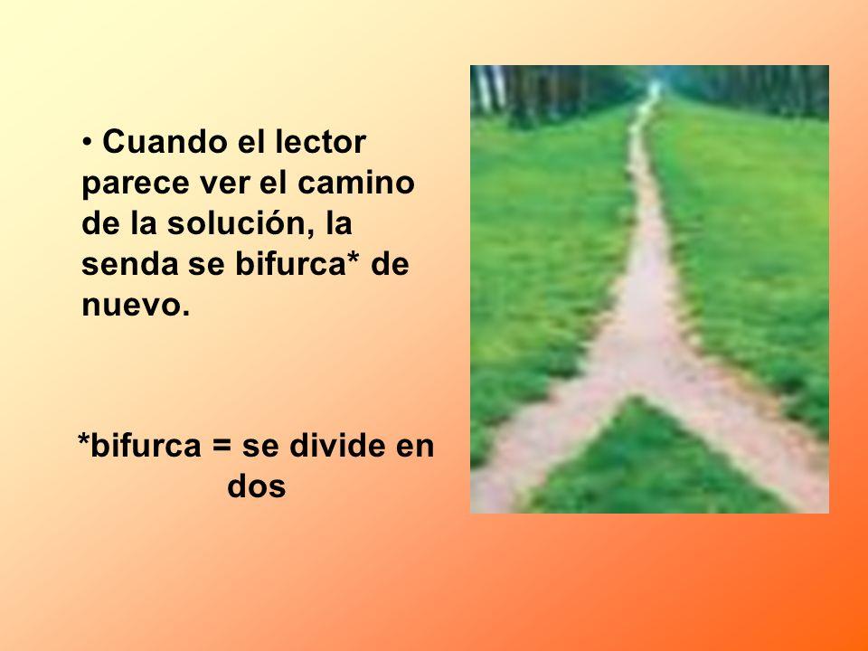 Cuando el lector parece ver el camino de la solución, la senda se bifurca* de nuevo. *bifurca = se divide en dos
