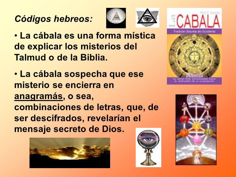 Códigos hebreos: La cábala es una forma mística de explicar los misterios del Talmud o de la Biblia. La cábala sospecha que ese misterio se encierra e