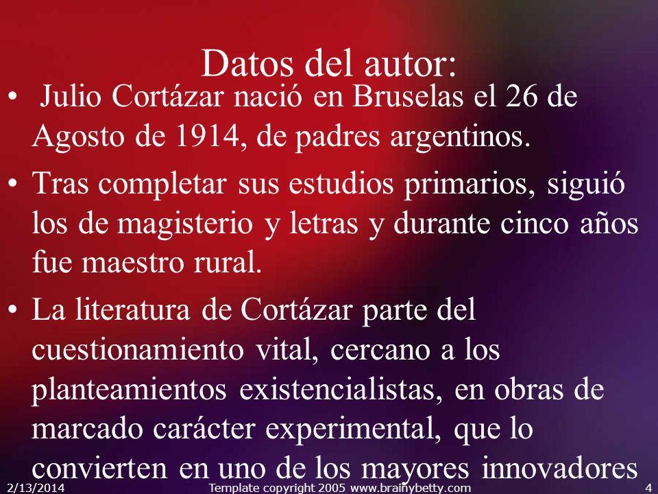 2/13/2014Template copyright 2005 www.brainybetty.com4 Datos del autor: Julio Cortázar nació en Bruselas el 26 de Agosto de 1914, de padres argentinos.
