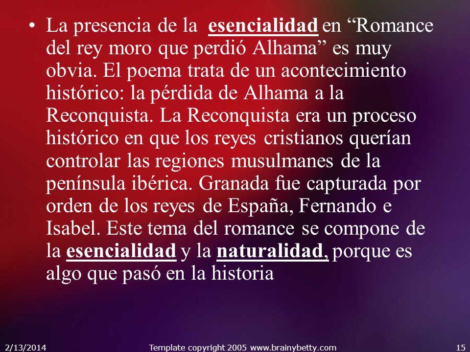 2/13/2014Template copyright 2005 www.brainybetty.com15 La presencia de la esencialidad en Romance del rey moro que perdió Alhama es muy obvia. El poem