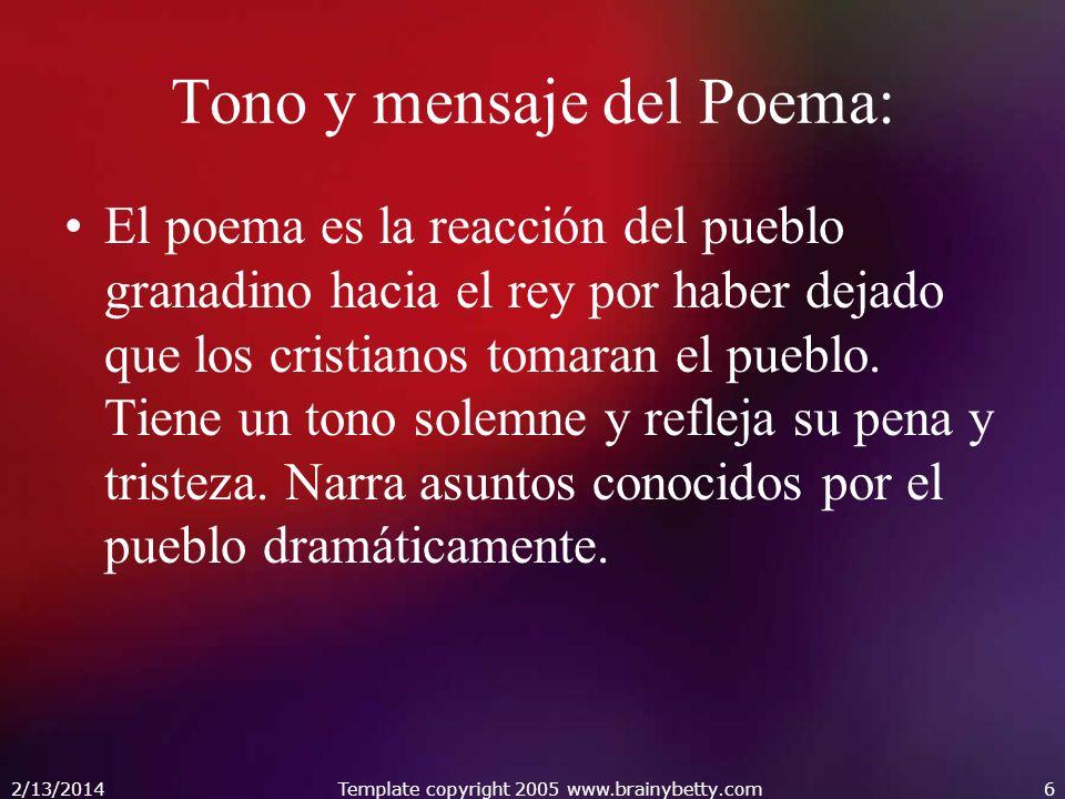2/13/2014Template copyright 2005 www.brainybetty.com6 Tono y mensaje del Poema: El poema es la reacción del pueblo granadino hacia el rey por haber de