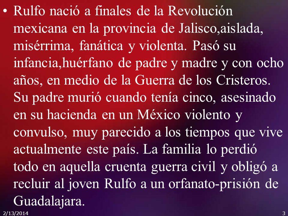 Rulfo nació a finales de la Revolución mexicana en la provincia de Jalisco,aislada, misérrima, fanática y violenta.