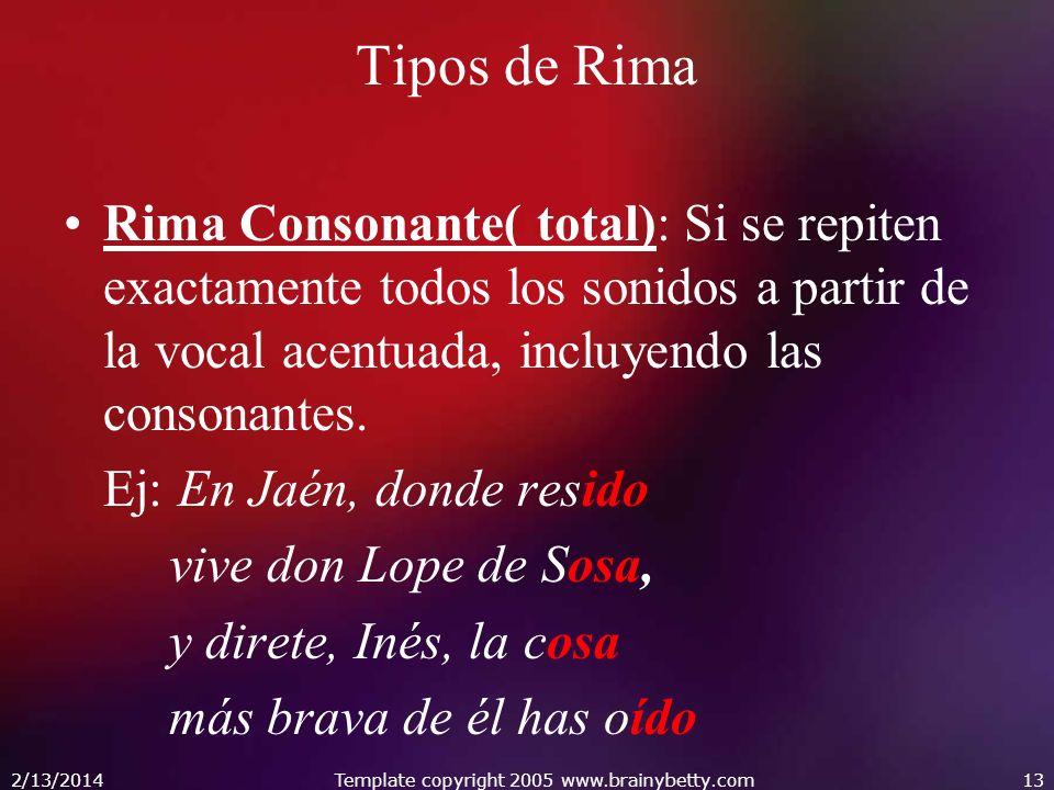 2/13/2014Template copyright 2005 www.brainybetty.com13 Tipos de Rima Rima Consonante( total): Si se repiten exactamente todos los sonidos a partir de