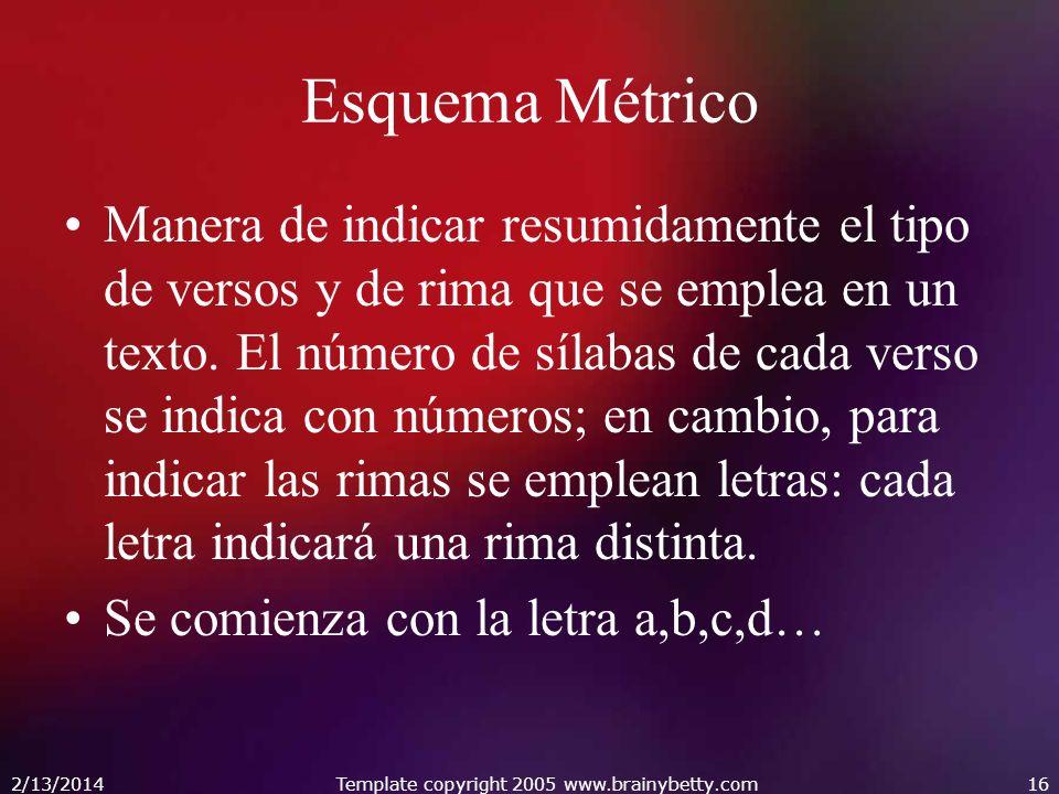 2/13/2014Template copyright 2005 www.brainybetty.com16 Esquema Métrico Manera de indicar resumidamente el tipo de versos y de rima que se emplea en un