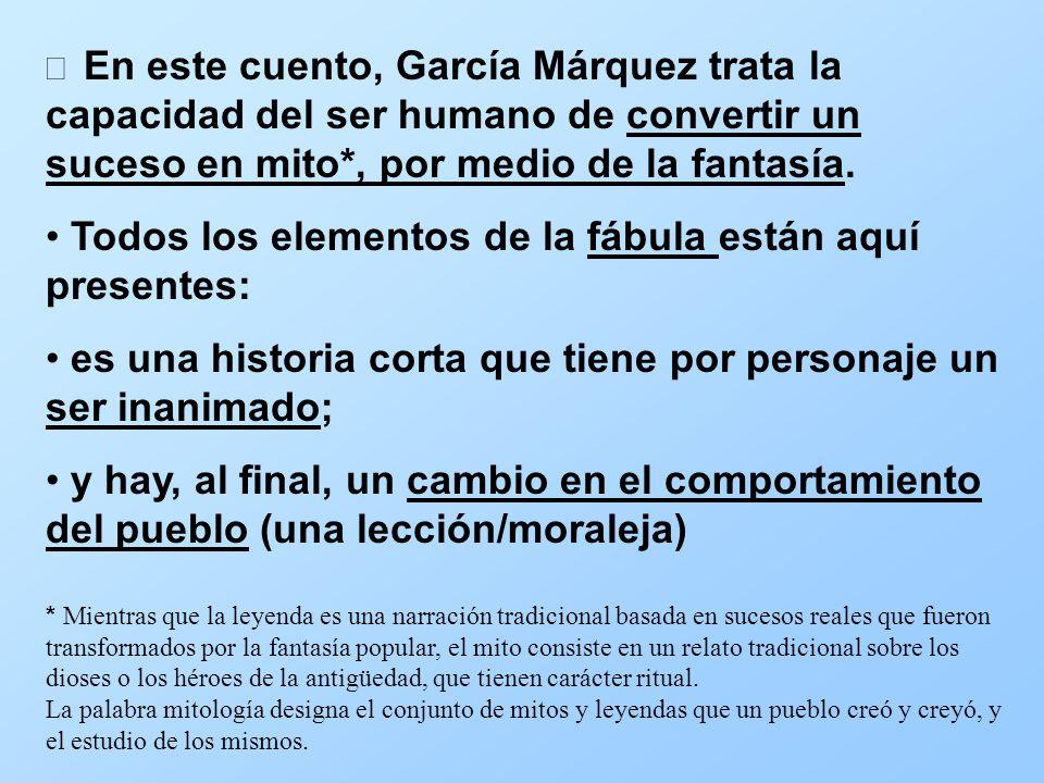 En este cuento, García Márquez trata la capacidad del ser humano de convertir un suceso en mito*, por medio de la fantasía. Todos los elementos de la