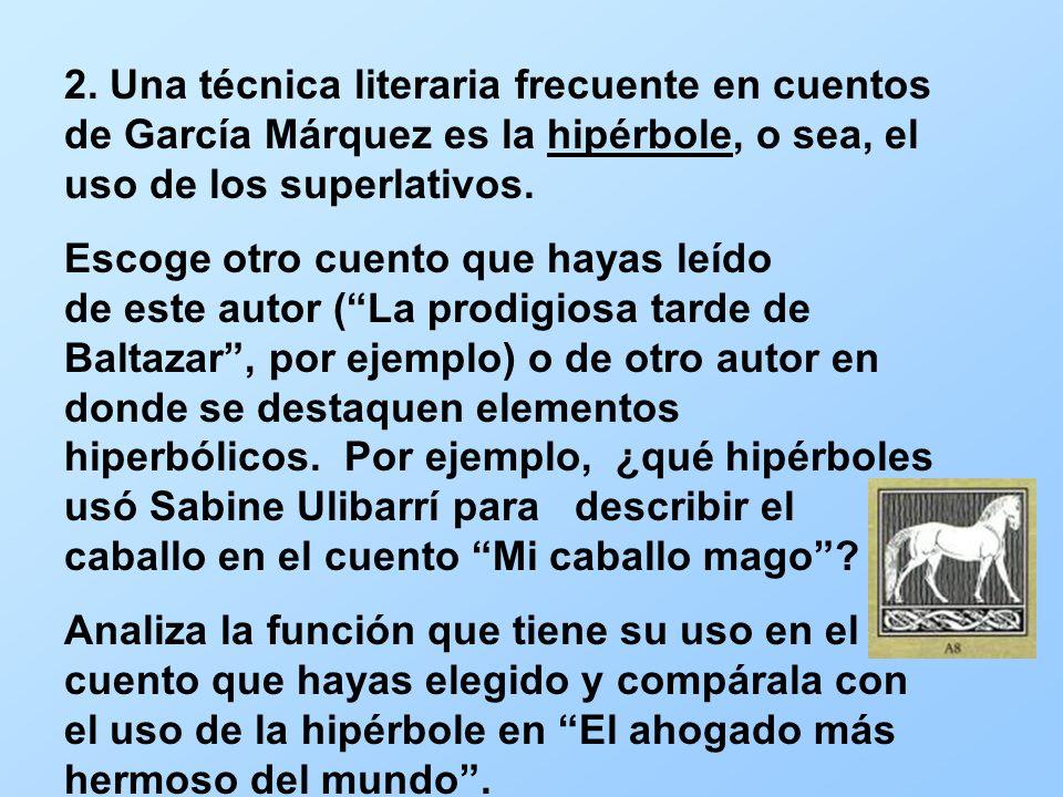 2. Una técnica literaria frecuente en cuentos de García Márquez es la hipérbole, o sea, el uso de los superlativos. Escoge otro cuento que hayas leído