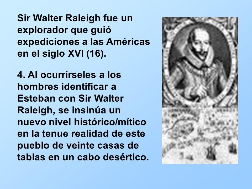 4. Al ocurrírseles a los hombres identificar a Esteban con Sir Walter Raleigh, se insinúa un nuevo nivel histórico/mítico en la tenue realidad de este
