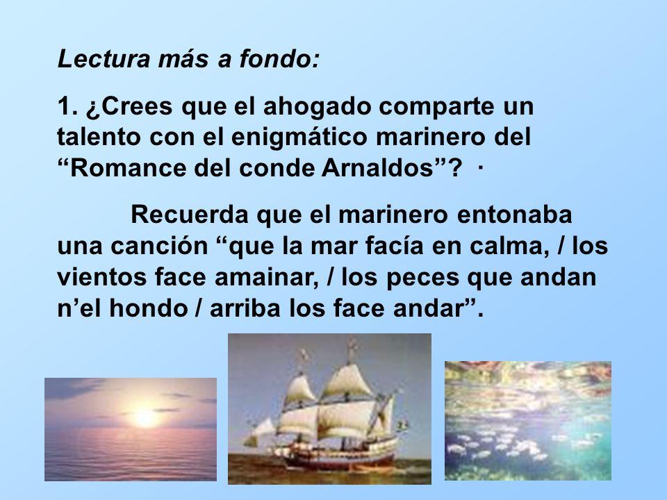 Lectura más a fondo: 1. ¿Crees que el ahogado comparte un talento con el enigmático marinero del Romance del conde Arnaldos? · Recuerda que el mariner