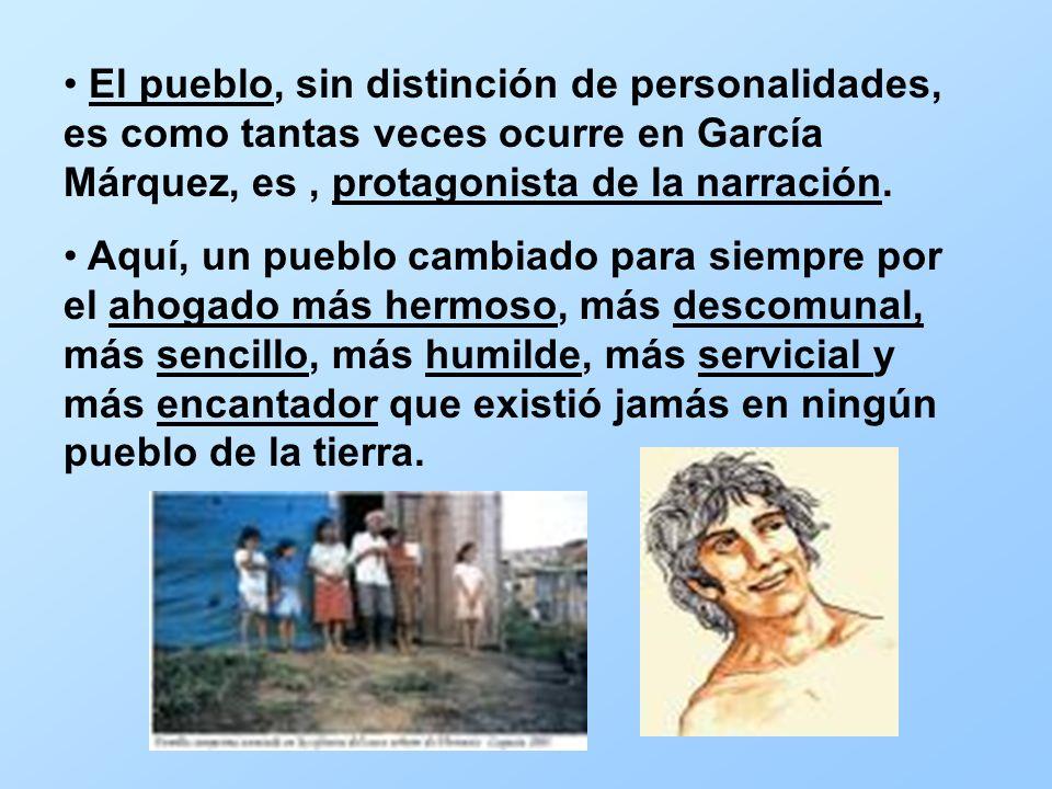 El pueblo, sin distinción de personalidades, es como tantas veces ocurre en García Márquez, es, protagonista de la narración. Aquí, un pueblo cambiado