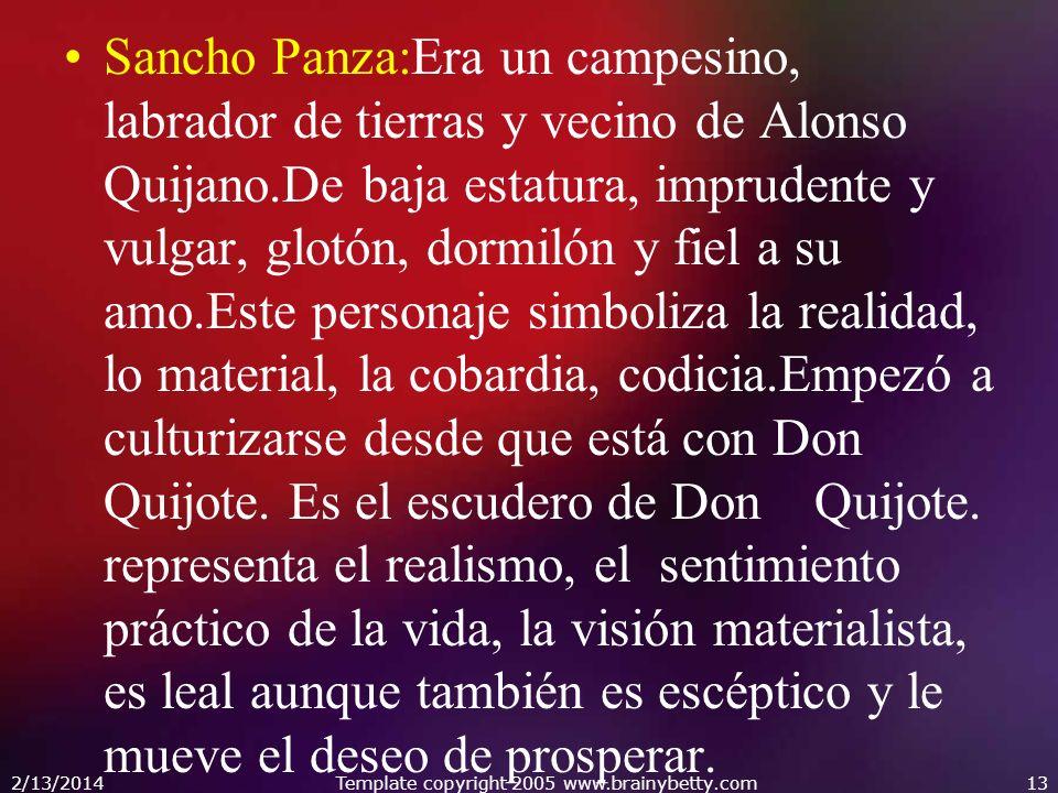 Sancho Panza:Era un campesino, labrador de tierras y vecino de Alonso Quijano.De baja estatura, imprudente y vulgar, glotón, dormilón y fiel a su amo.