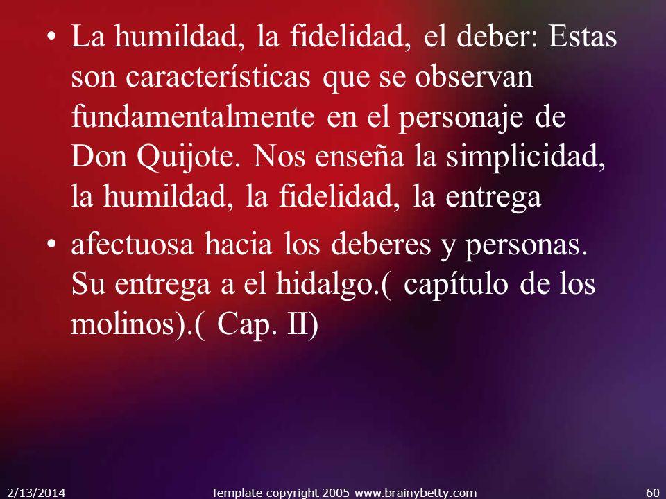La humildad, la fidelidad, el deber: Estas son características que se observan fundamentalmente en el personaje de Don Quijote. Nos enseña la simplici