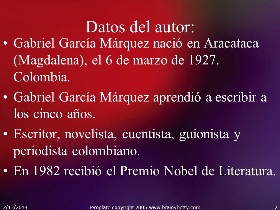 2/13/2014Template copyright 2005 www.brainybetty.com2 Datos del autor: Gabriel García Márquez nació en Aracataca (Magdalena), el 6 de marzo de 1927.