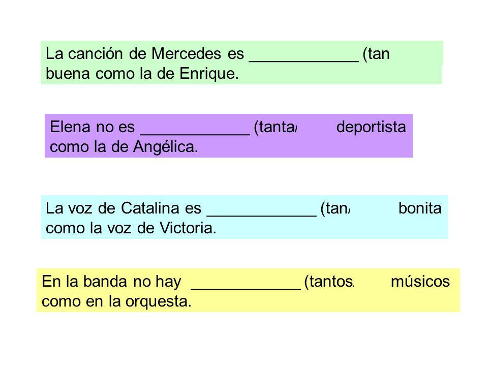 La canción de Mercedes es ____________ (tan/tanta) buena como la de Enrique. Elena no es ____________ (tanta/ tan) deportista como la de Angélica. La