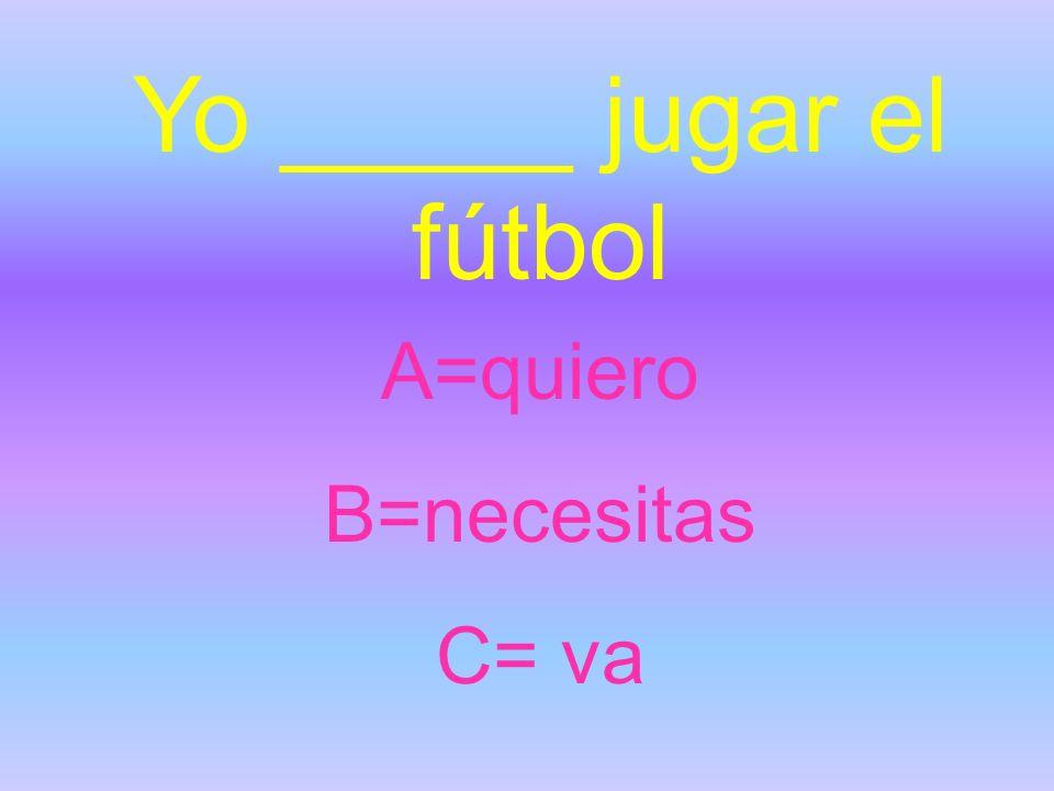 Yo _____ jugar el fútbol A=quiero B=necesitas C= va