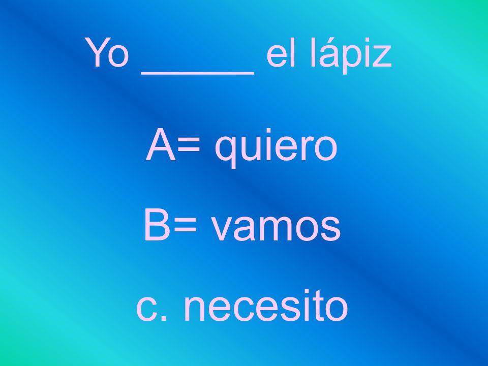 Yo _____ el lápiz A= quiero B= vamos c. necesito