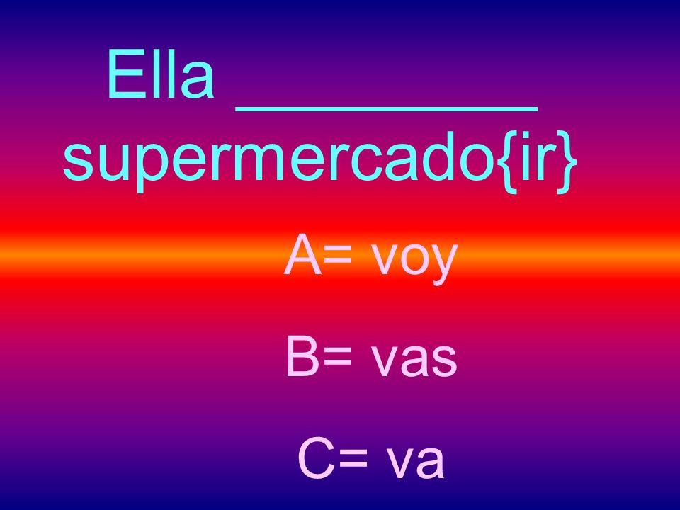 Ella ________ supermercado{ir} A= voy B= vas C= va