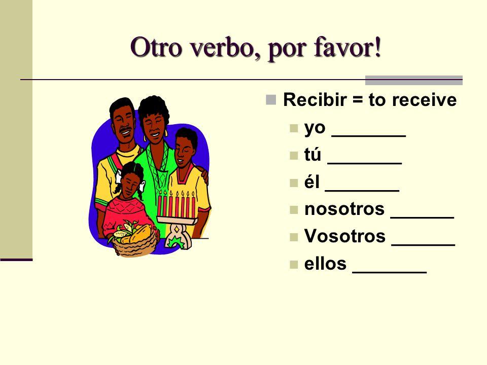 Otro verbo, por favor! Recibir = to receive yo _______ tú _______ él _______ nosotros ______ Vosotros ______ ellos _______
