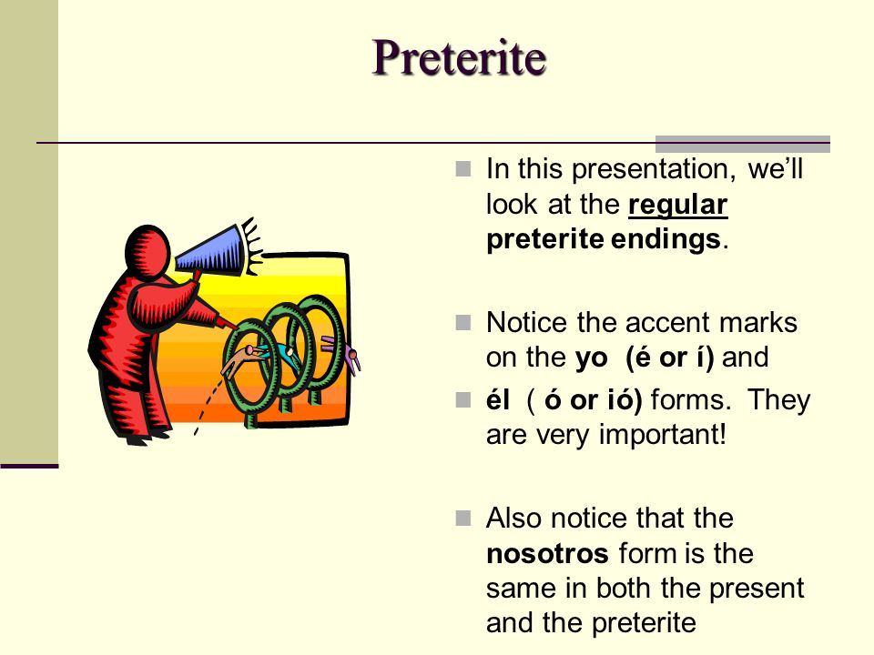 Preterite In this presentation, well look at the regular preterite endings. Notice the accent marks on the yo (é or í) and él ( ó or ió) forms. They a
