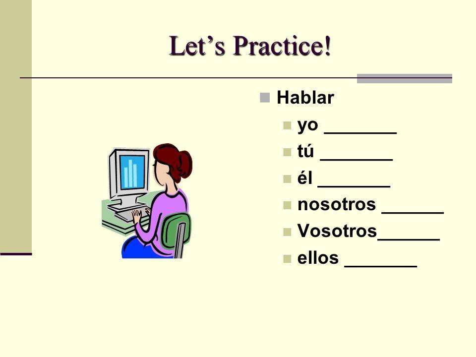 Lets Practice! Hablar yo _______ tú _______ él _______ nosotros ______ Vosotros______ ellos _______