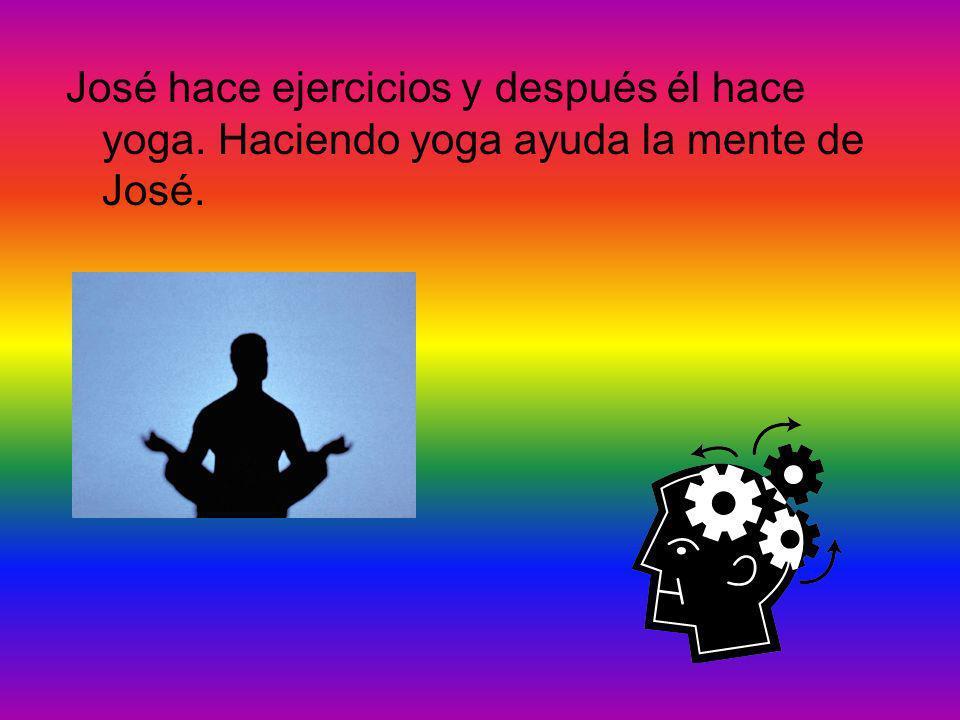 José hace ejercicios y después él hace yoga. Haciendo yoga ayuda la mente de José.