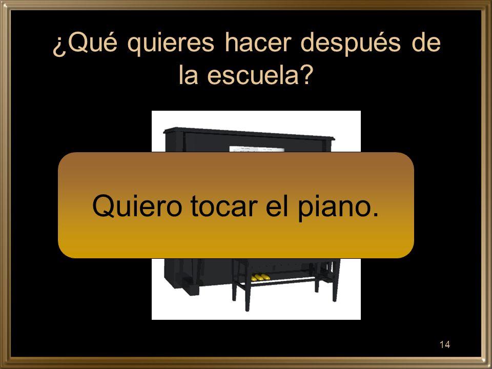 14 ¿Qué quieres hacer después de la escuela Quiero tocar el piano.
