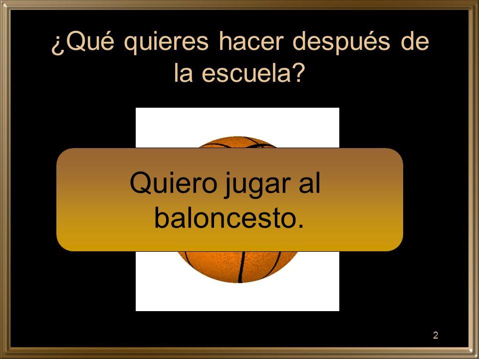 2 ¿Qué quieres hacer después de la escuela Quiero jugar al baloncesto.