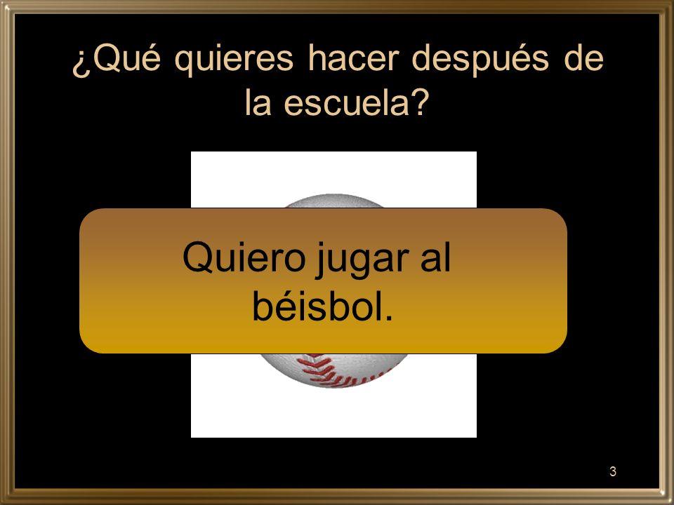 3 ¿Qué quieres hacer después de la escuela Quiero jugar al béisbol.