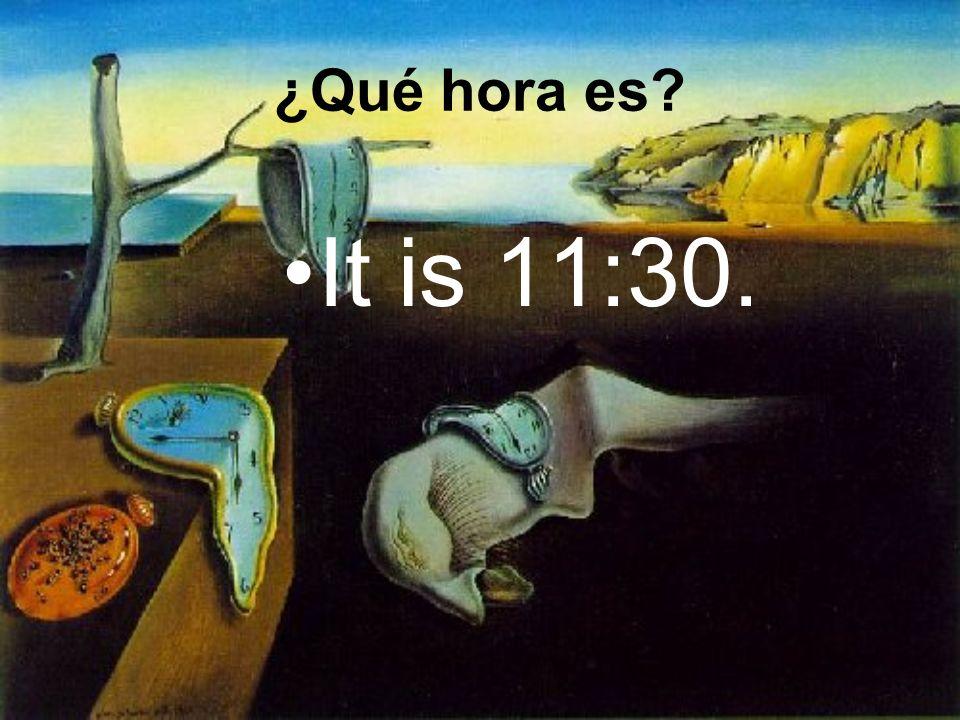 It is 11:30. ¿Qué hora es?