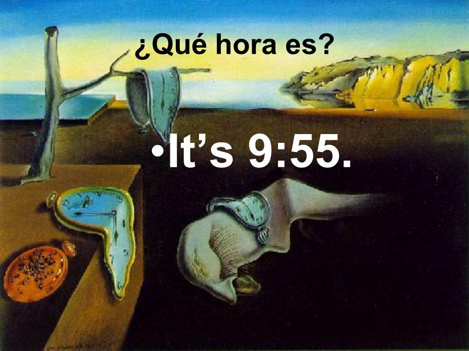 Its 9:55. ¿Qué hora es
