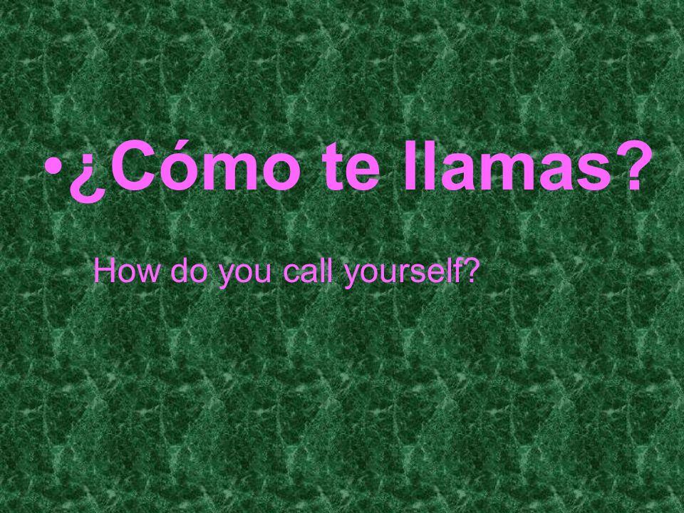 ¿Cómo te llamas? How do you call yourself?