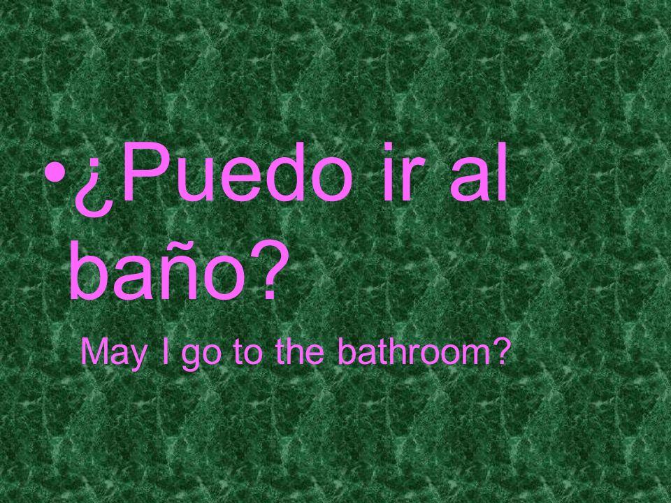 ¿Puedo ir al baño? May I go to the bathroom?